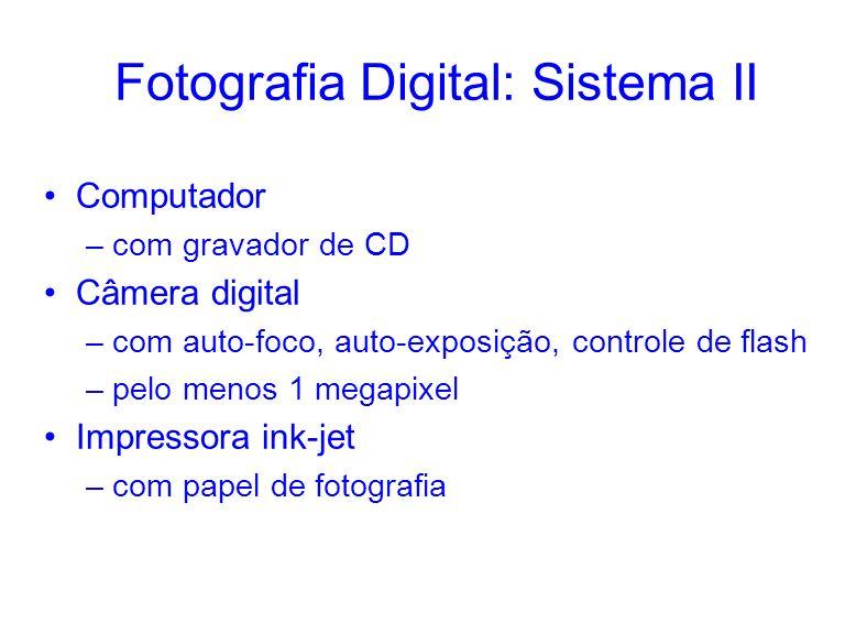 Fotografia Digital: Sistema II Computador –com gravador de CD Câmera digital –com auto-foco, auto-exposição, controle de flash –pelo menos 1 megapixel