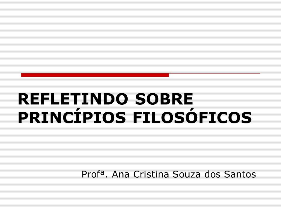 Profª. Ana Cristina Souza dos Santos REFLETINDO SOBRE PRINCÍPIOS FILOSÓFICOS