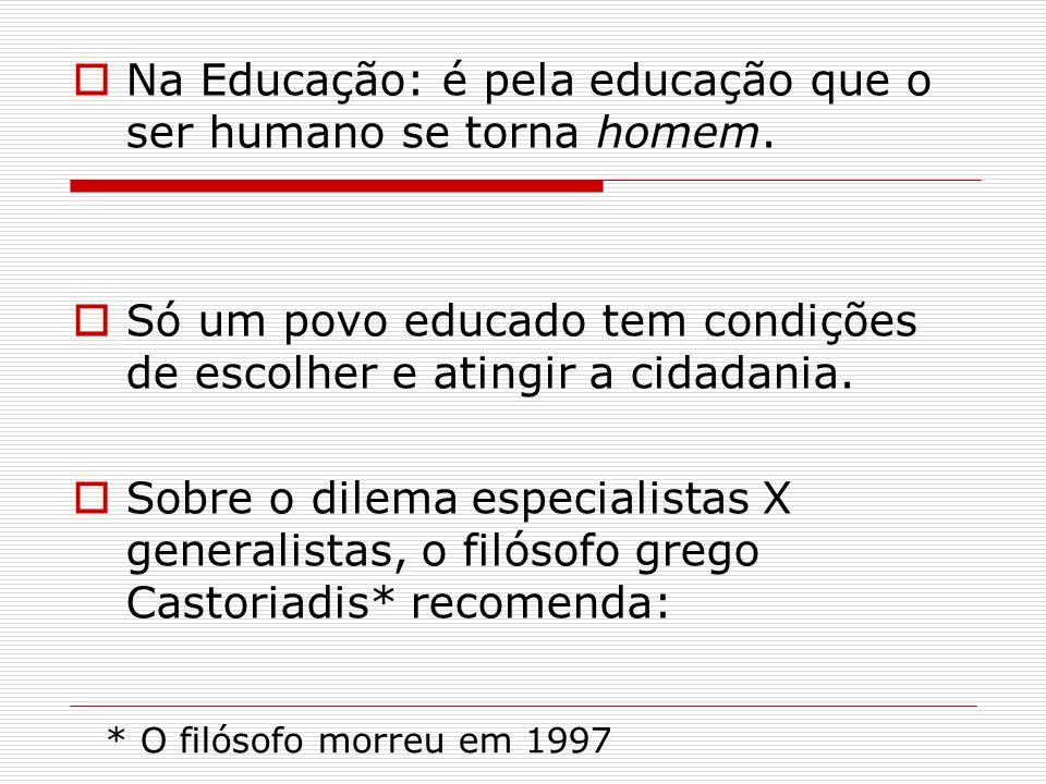 Na Educação: é pela educação que o ser humano se torna homem. Só um povo educado tem condições de escolher e atingir a cidadania. Sobre o dilema espec