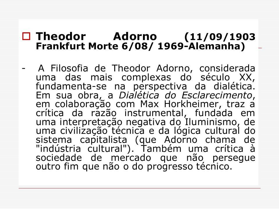 Theodor Adorno ( 11/09/1903 Frankfurt Morte 6/08/ 1969-Alemanha) - A Filosofia de Theodor Adorno, considerada uma das mais complexas do século XX, fun