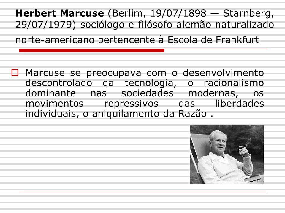 Herbert Marcuse (Berlim, 19/07/1898 Starnberg, 29/07/1979) sociólogo e filósofo alemão naturalizado norte-americano pertencente à Escola de Frankfurt