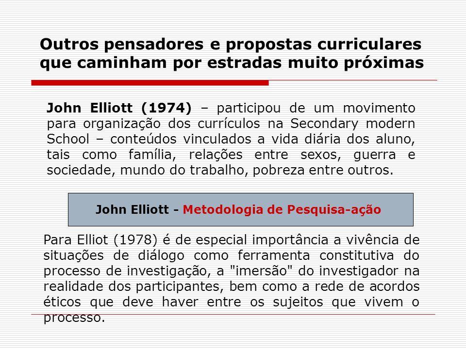 Outros pensadores e propostas curriculares que caminham por estradas muito próximas John Elliott (1974) – participou de um movimento para organização