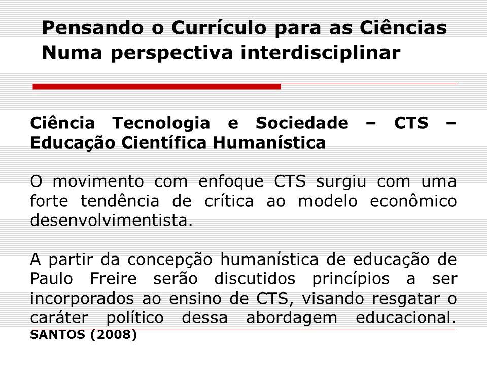 Ciência Tecnologia e Sociedade – CTS – Educação Científica Humanística O movimento com enfoque CTS surgiu com uma forte tendência de crítica ao modelo