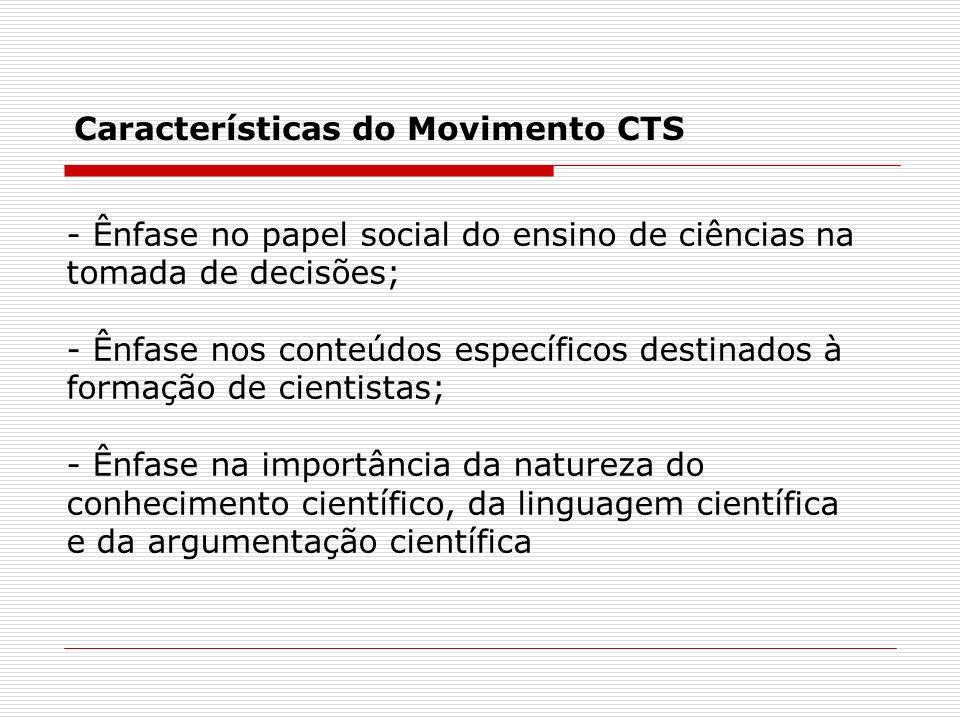 Características do Movimento CTS - Ênfase no papel social do ensino de ciências na tomada de decisões; - Ênfase nos conteúdos específicos destinados à