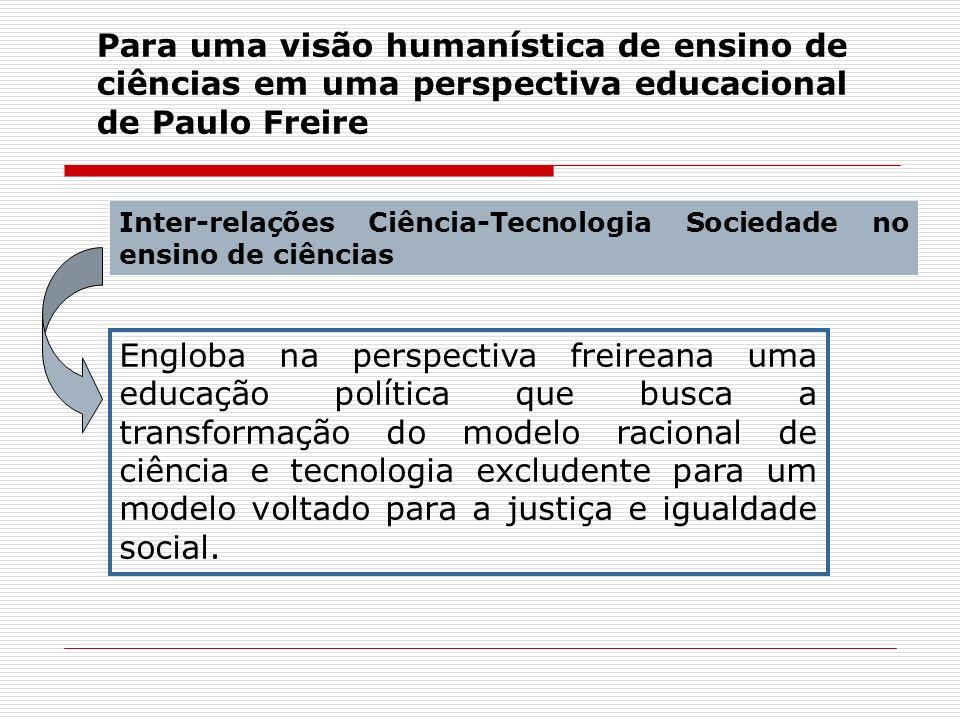 Para uma visão humanística de ensino de ciências em uma perspectiva educacional de Paulo Freire Inter-relações Ciência-Tecnologia Sociedade no ensino
