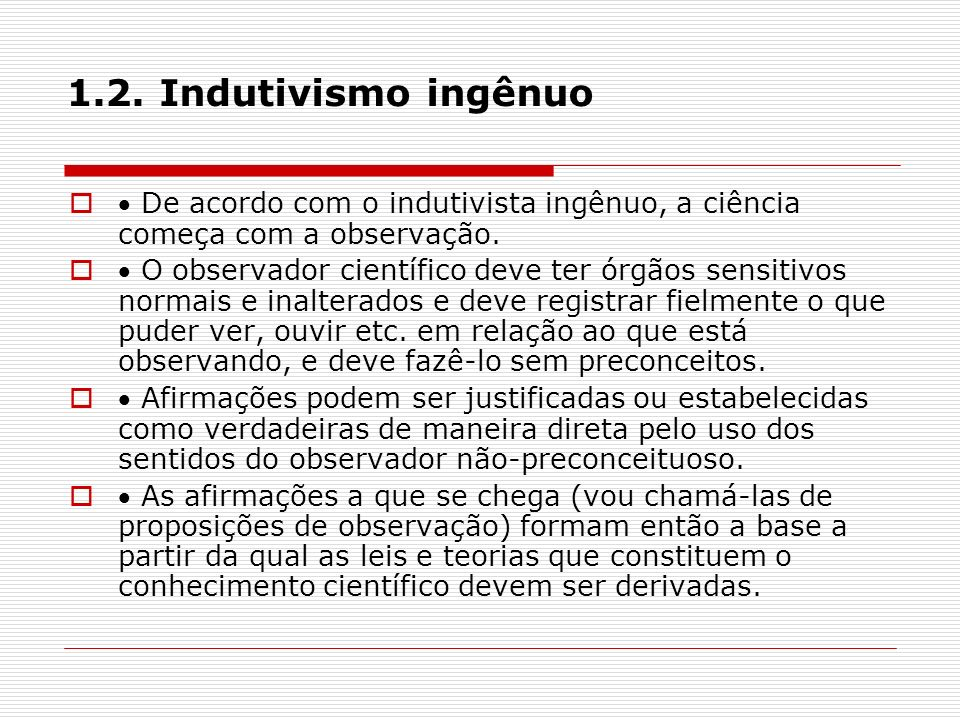 1.2. Indutivismo ingênuo De acordo com o indutivista ingênuo, a ciência começa com a observação. O observador científico deve ter órgãos sensitivos no