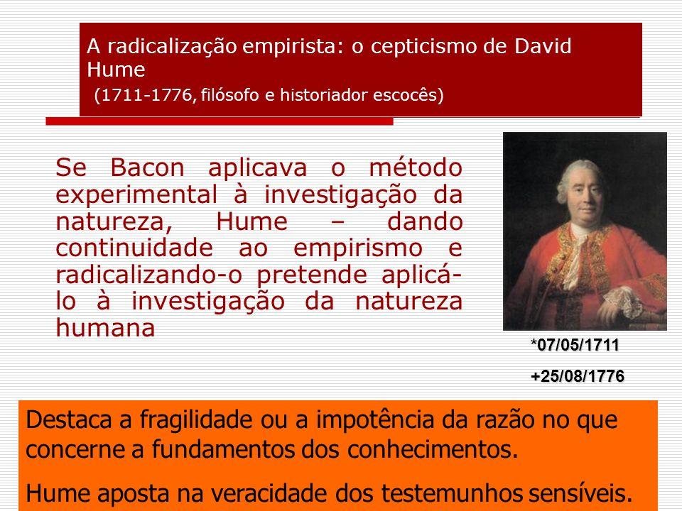 A radicalização empirista: o cepticismo de David Hume (1711-1776, filósofo e historiador escocês) Se Bacon aplicava o método experimental à investigaç