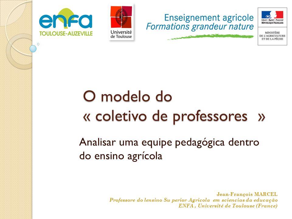 O modelo do « coletivo de professores » Analisar uma equipe pedagógica dentro do ensino agrícola Jean-François MARCEL Professore do lensino Su perior