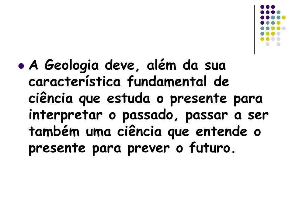 A Geologia deve, além da sua característica fundamental de ciência que estuda o presente para interpretar o passado, passar a ser também uma ciência q