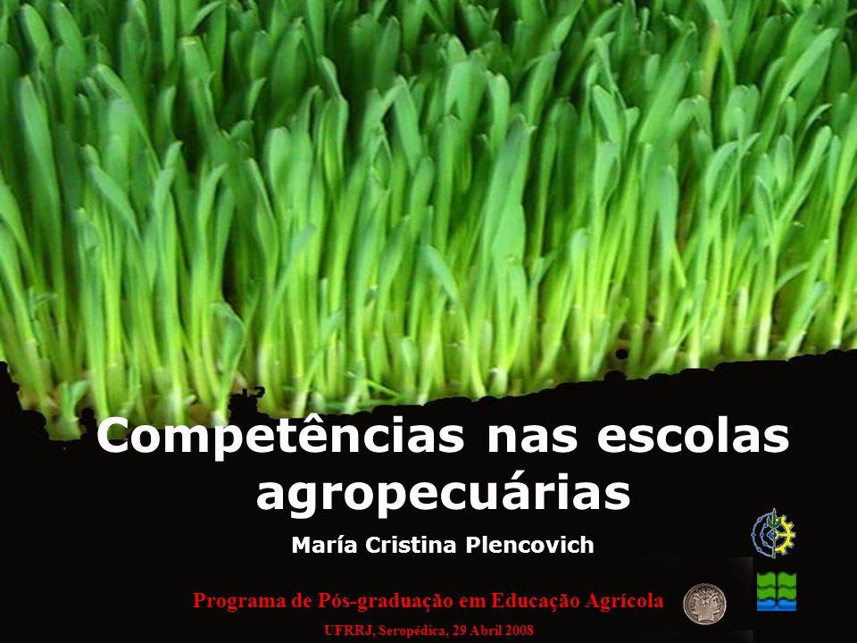 Competências nas escolas agropecuárias María Cristina Plencovich Programa de Pós-graduação em Educação Agrícola UFRRJ, Seropédica, 29 Abril 2008