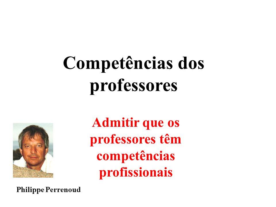 Admitir que os professores têm competências profissionais Competências dos professores Philippe Perrenoud