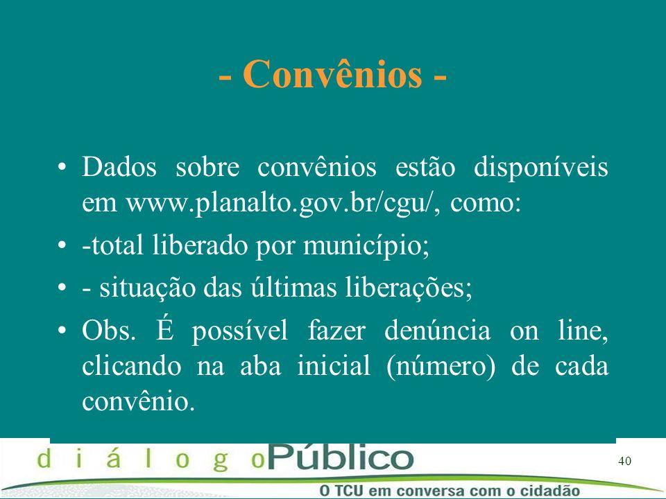 40 - Convênios - Dados sobre convênios estão disponíveis em www.planalto.gov.br/cgu/, como: -total liberado por município; - situação das últimas libe