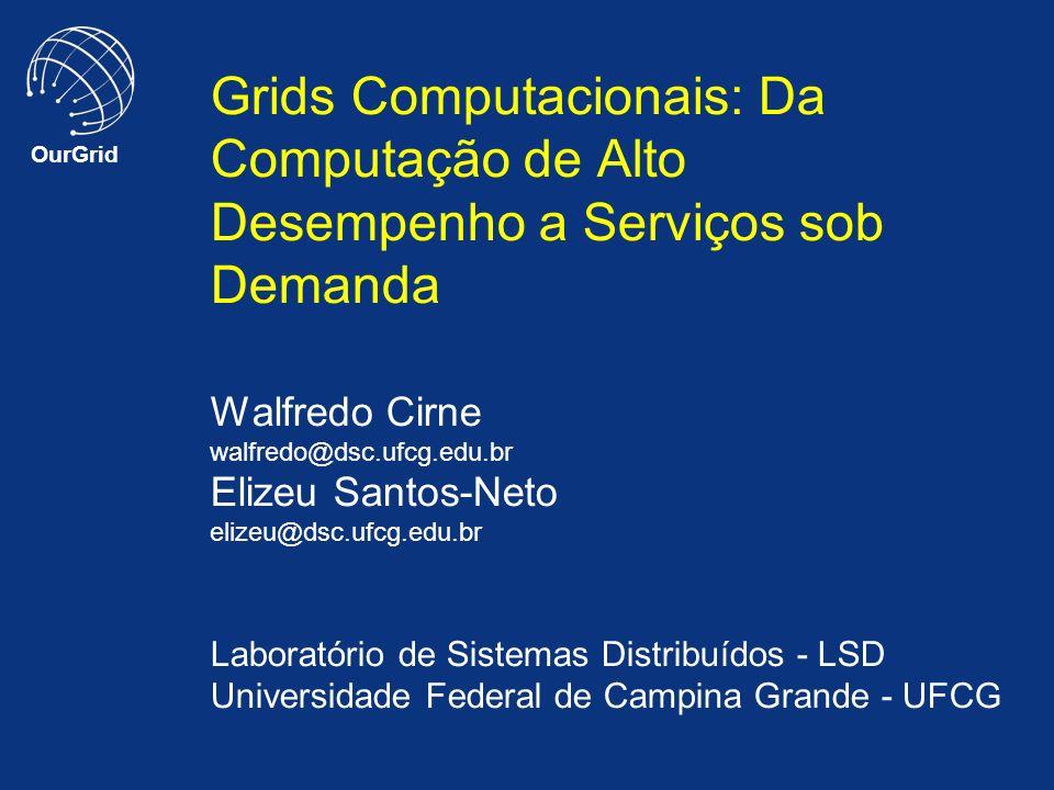 OurGrid Grids Computacionais: Da Computação de Alto Desempenho a Serviços sob Demanda Walfredo Cirne walfredo@dsc.ufcg.edu.br Elizeu Santos-Neto elize
