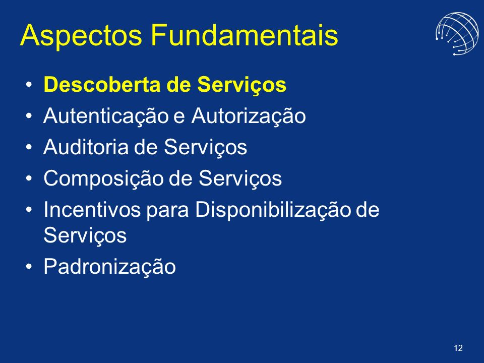 12 Aspectos Fundamentais Descoberta de Serviços Autenticação e Autorização Auditoria de Serviços Composição de Serviços Incentivos para Disponibilizaç