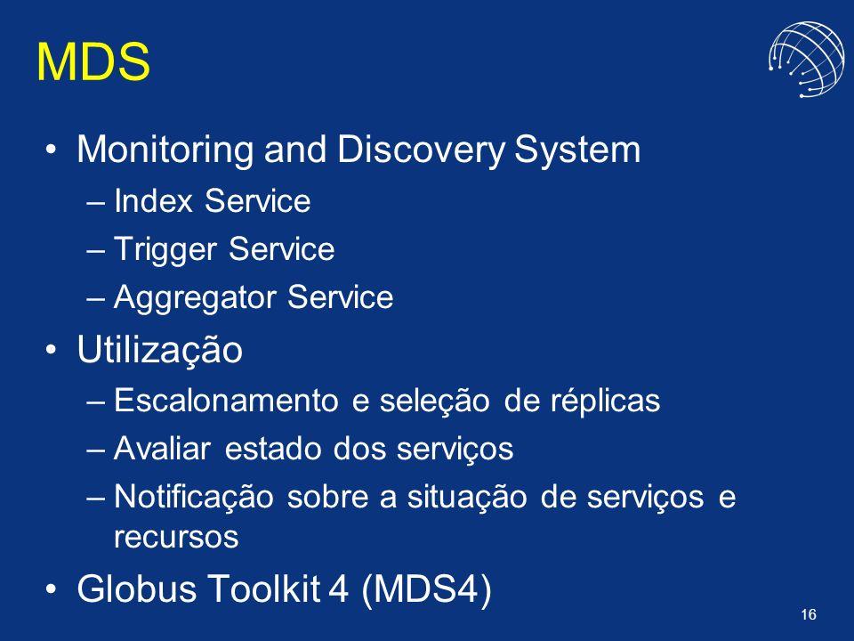 16 MDS Monitoring and Discovery System –Index Service –Trigger Service –Aggregator Service Utilização –Escalonamento e seleção de réplicas –Avaliar es