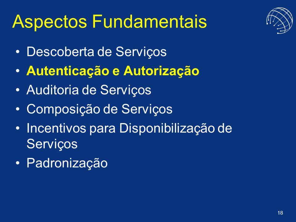 18 Aspectos Fundamentais Descoberta de Serviços Autenticação e Autorização Auditoria de Serviços Composição de Serviços Incentivos para Disponibilizaç
