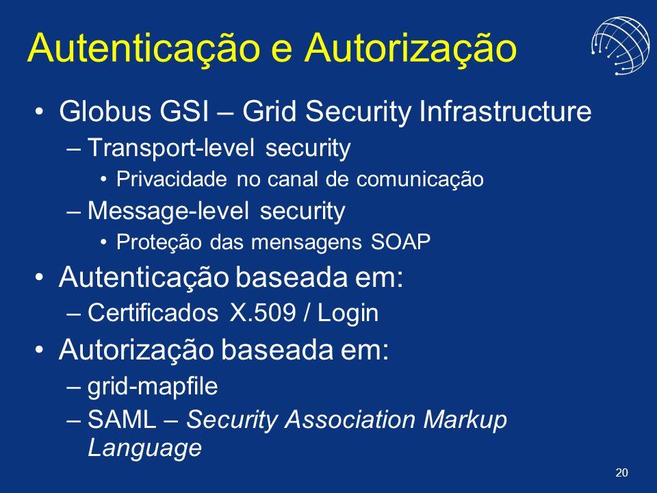 20 Autenticação e Autorização Globus GSI – Grid Security Infrastructure –Transport-level security Privacidade no canal de comunicação –Message-level s