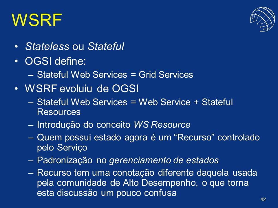 42 WSRF Stateless ou Stateful OGSI define: –Stateful Web Services = Grid Services WSRF evoluiu de OGSI –Stateful Web Services = Web Service + Stateful
