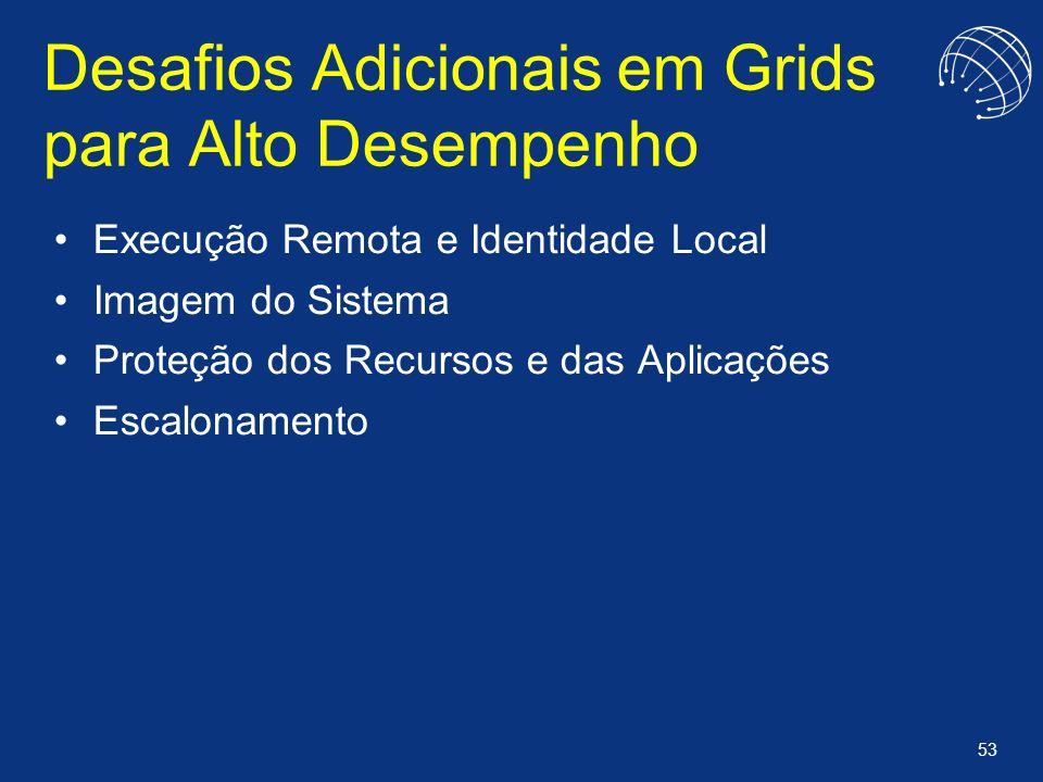 53 Desafios Adicionais em Grids para Alto Desempenho Execução Remota e Identidade Local Imagem do Sistema Proteção dos Recursos e das Aplicações Escal