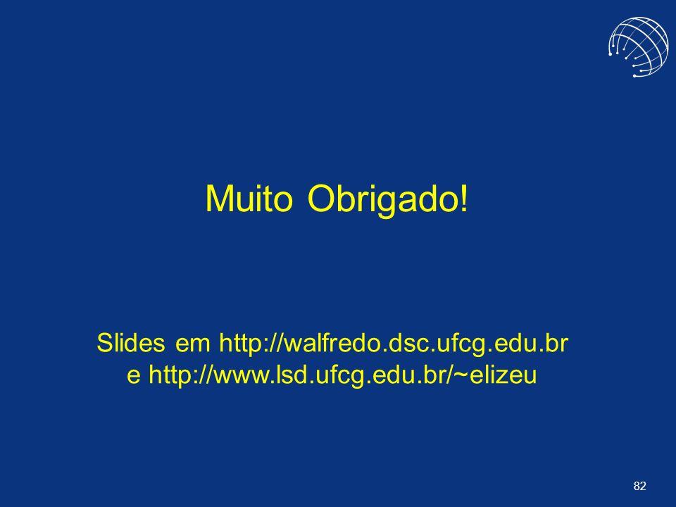 82 Muito Obrigado! Slides em http://walfredo.dsc.ufcg.edu.br e http://www.lsd.ufcg.edu.br/~elizeu