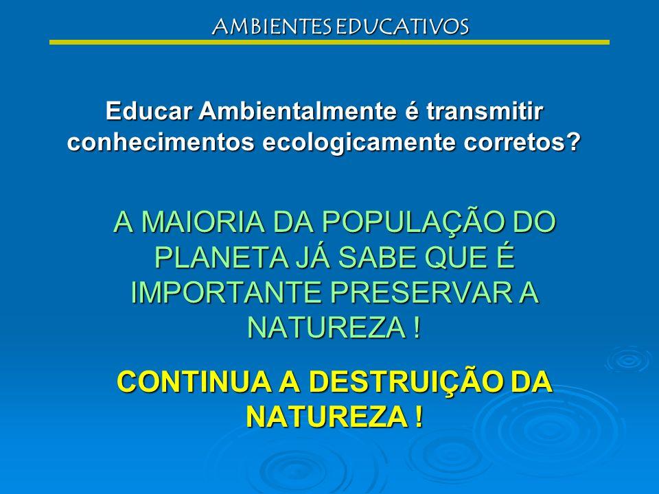 EDUCAÇÃO AMBIENTAL Construir NOVA VISÃO DE MUNDO / NOVA RELAÇÃO COM O MUNDO Comportamento inconsciente Prática consciente construção de ambientes educ