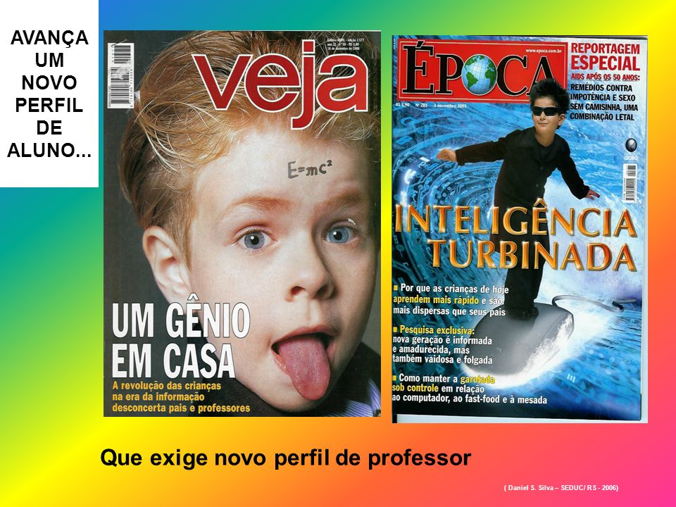 AVANÇA UM NOVO PERFIL DE ALUNO... ( Daniel S. Silva – SEDUC/ RS - 2006) Que exige novo perfil de professor