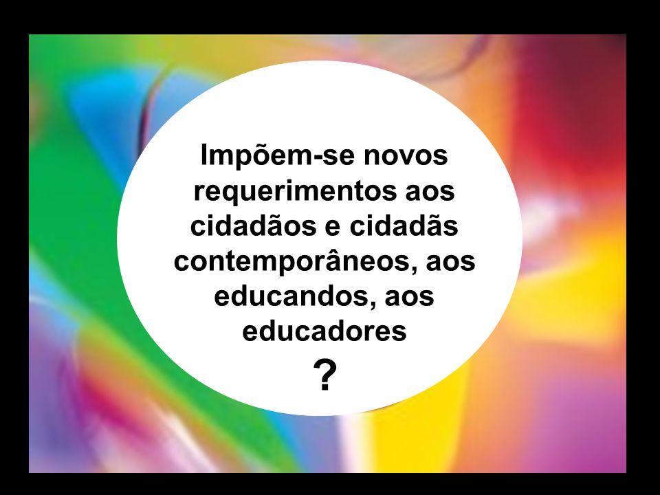 Impõem-se novos requerimentos aos cidadãos e cidadãs contemporâneos, aos educandos, aos educadores ?