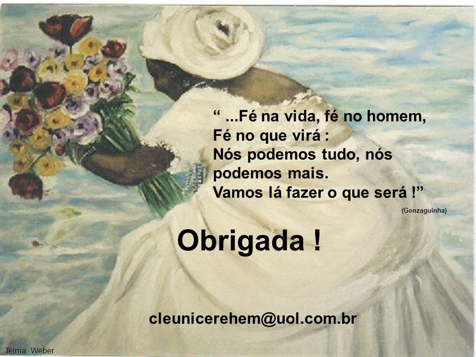 Obrigada ! cleunicerehem@uol.com.br...Fé na vida, fé no homem, Fé no que virá : Nós podemos tudo, nós podemos mais. Vamos lá fazer o que será ! (Gonza