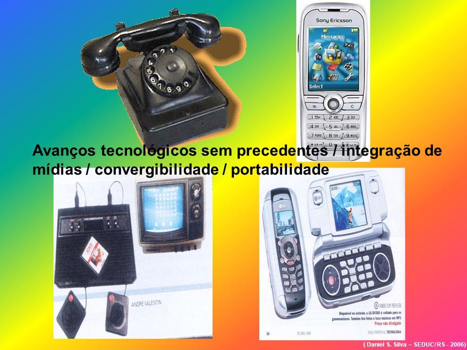 ( Daniel S. Silva – SEDUC/ RS - 2006) Avanços tecnológicos sem precedentes / integração de mídias / convergibilidade / portabilidade