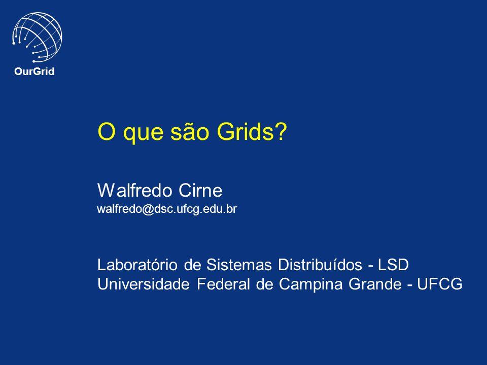 OurGrid O que são Grids? Walfredo Cirne walfredo@dsc.ufcg.edu.br Laboratório de Sistemas Distribuídos - LSD Universidade Federal de Campina Grande - U