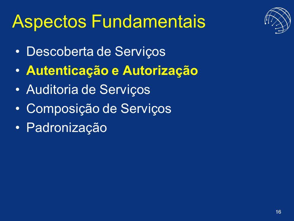 16 Aspectos Fundamentais Descoberta de Serviços Autenticação e Autorização Auditoria de Serviços Composição de Serviços Padronização