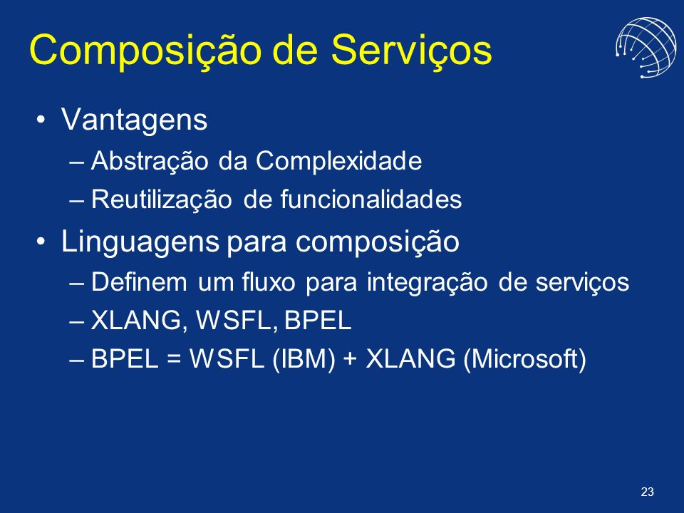 23 Composição de Serviços Vantagens –Abstração da Complexidade –Reutilização de funcionalidades Linguagens para composição –Definem um fluxo para inte