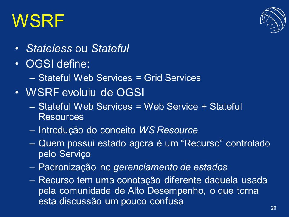 26 WSRF Stateless ou Stateful OGSI define: –Stateful Web Services = Grid Services WSRF evoluiu de OGSI –Stateful Web Services = Web Service + Stateful