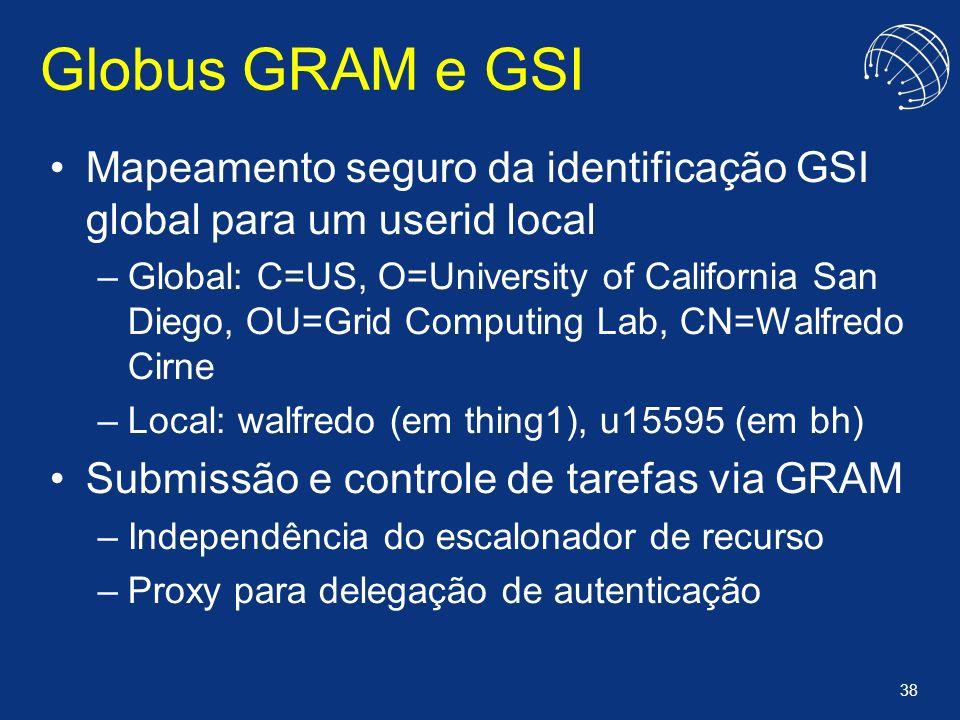 38 Globus GRAM e GSI Mapeamento seguro da identificação GSI global para um userid local –Global: C=US, O=University of California San Diego, OU=Grid C