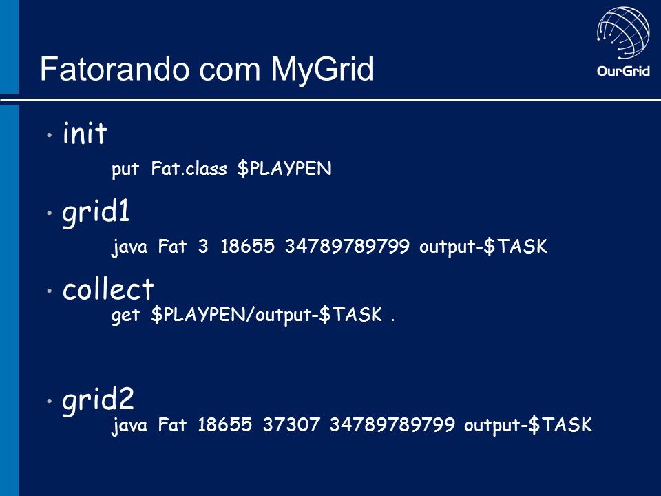 Fatorando com MyGrid init put Fat.class $PLAYPEN grid1 java Fat 3 18655 34789789799 output-$TASK collect get $PLAYPEN/output-$TASK.