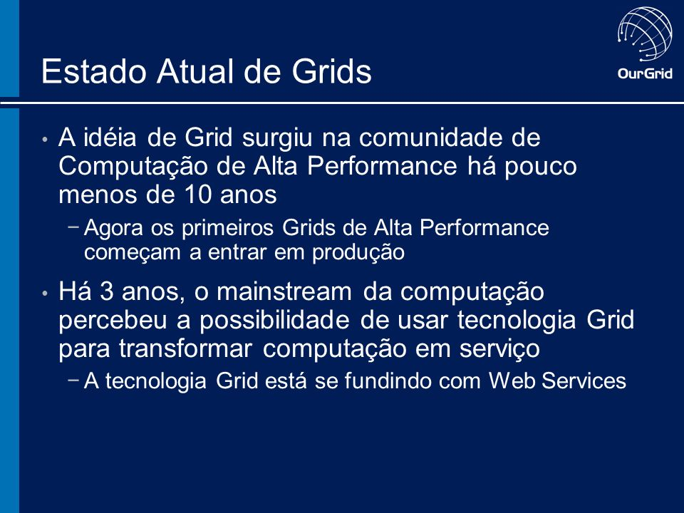 Estado Atual de Grids A idéia de Grid surgiu na comunidade de Computação de Alta Performance há pouco menos de 10 anos Agora os primeiros Grids de Alta Performance começam a entrar em produção Há 3 anos, o mainstream da computação percebeu a possibilidade de usar tecnologia Grid para transformar computação em serviço A tecnologia Grid está se fundindo com Web Services