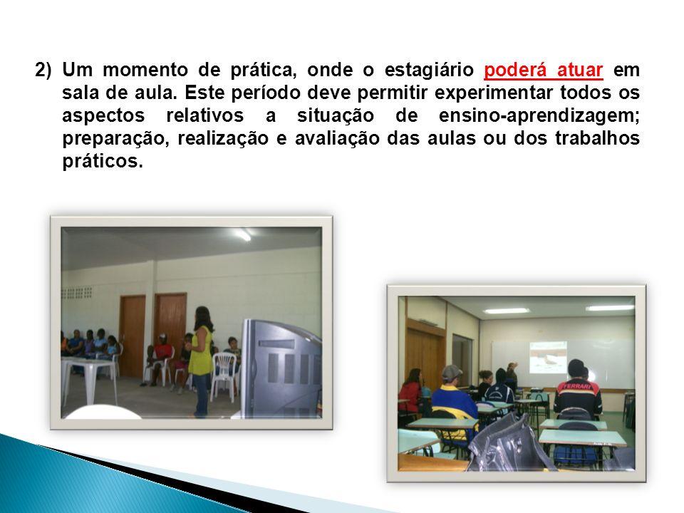 2)Um momento de prática, onde o estagiário poderá atuar em sala de aula. Este período deve permitir experimentar todos os aspectos relativos a situaçã