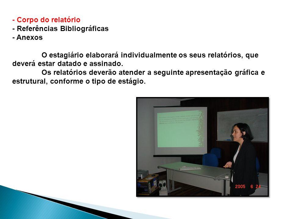 - Corpo do relatório - Referências Bibliográficas - Anexos O estagiário elaborará individualmente os seus relatórios, que deverá estar datado e assina
