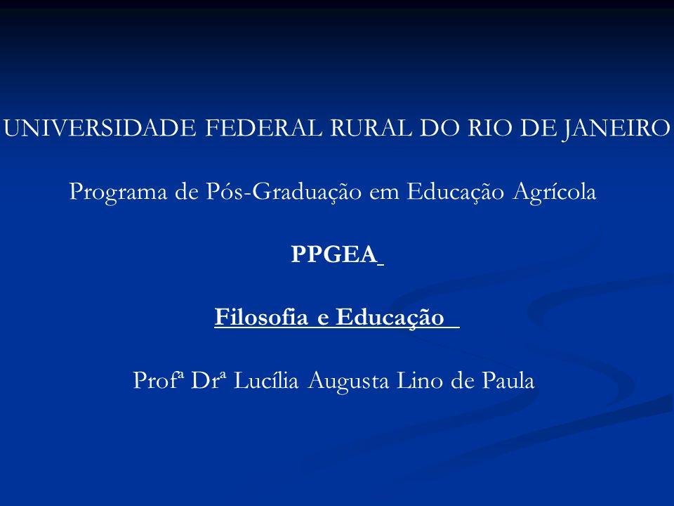 UNIVERSIDADE FEDERAL RURAL DO RIO DE JANEIRO Programa de Pós-Graduação em Educação Agrícola PPGEA Filosofia e Educação Profª Drª Lucília Augusta Lino
