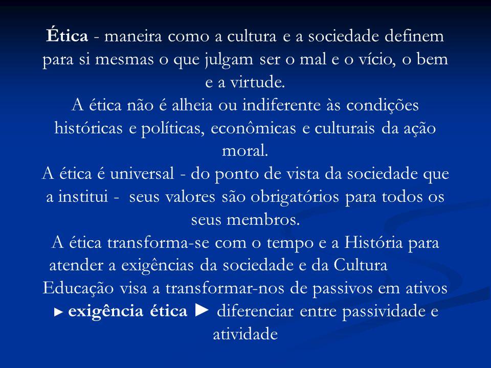Ética - maneira como a cultura e a sociedade definem para si mesmas o que julgam ser o mal e o vício, o bem e a virtude. A ética não é alheia ou indif