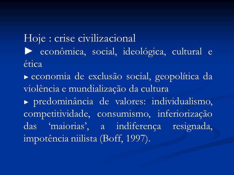 Hoje : crise civilizacional econômica, social, ideológica, cultural e ética economia de exclusão social, geopolítica da violência e mundialização da c