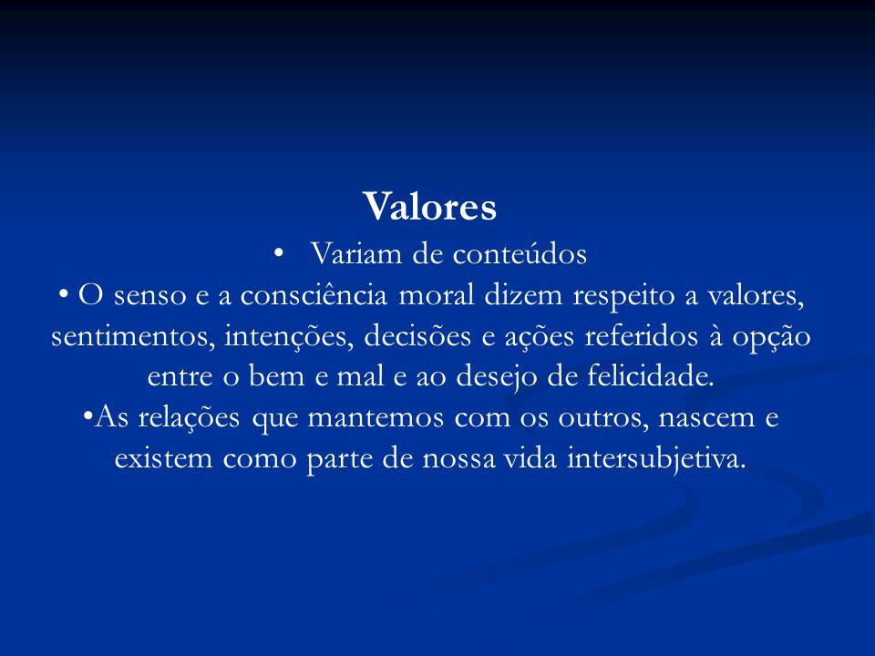 Valores Variam de conteúdos O senso e a consciência moral dizem respeito a valores, sentimentos, intenções, decisões e ações referidos à opção entre o