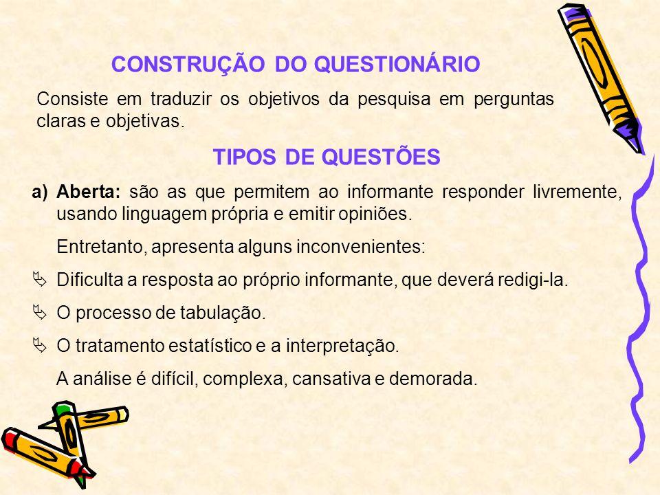CONSTRUÇÃO DO QUESTIONÁRIO Consiste em traduzir os objetivos da pesquisa em perguntas claras e objetivas. TIPOS DE QUESTÕES a)Aberta: são as que permi