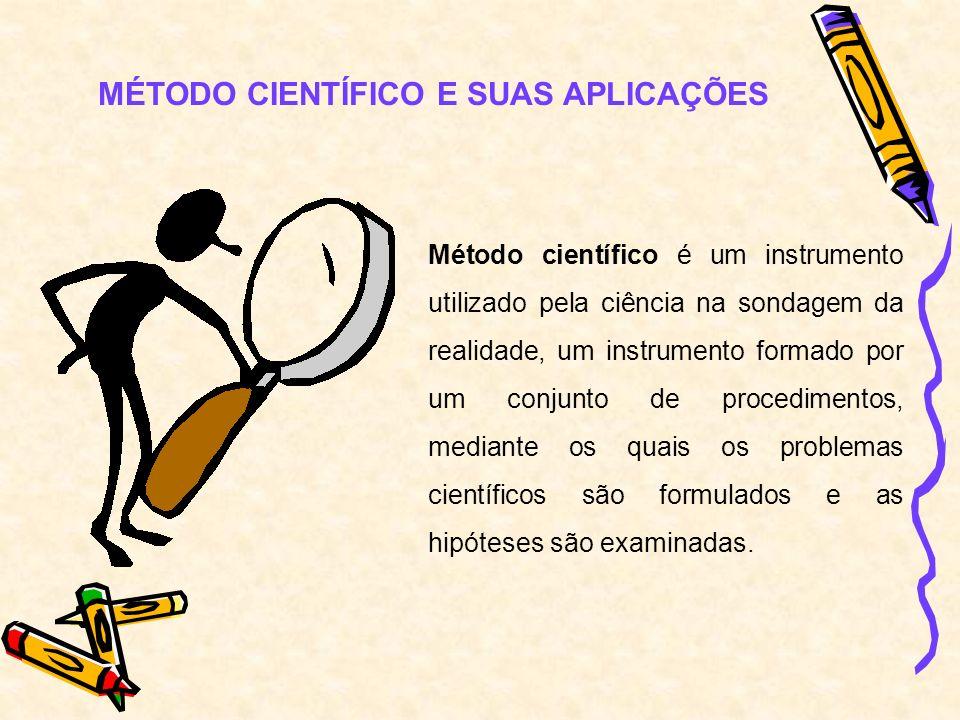 MÉTODO CIENTÍFICO E SUAS APLICAÇÕES Método científico é um instrumento utilizado pela ciência na sondagem da realidade, um instrumento formado por um