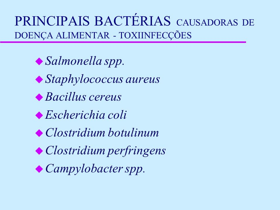 PRINCIPAIS BACTÉRIAS CAUSADORAS DE DOENÇA ALIMENTAR - TOXIINFECÇÕES u Salmonella spp. u Staphylococcus aureus u Bacillus cereus u Escherichia coli u C