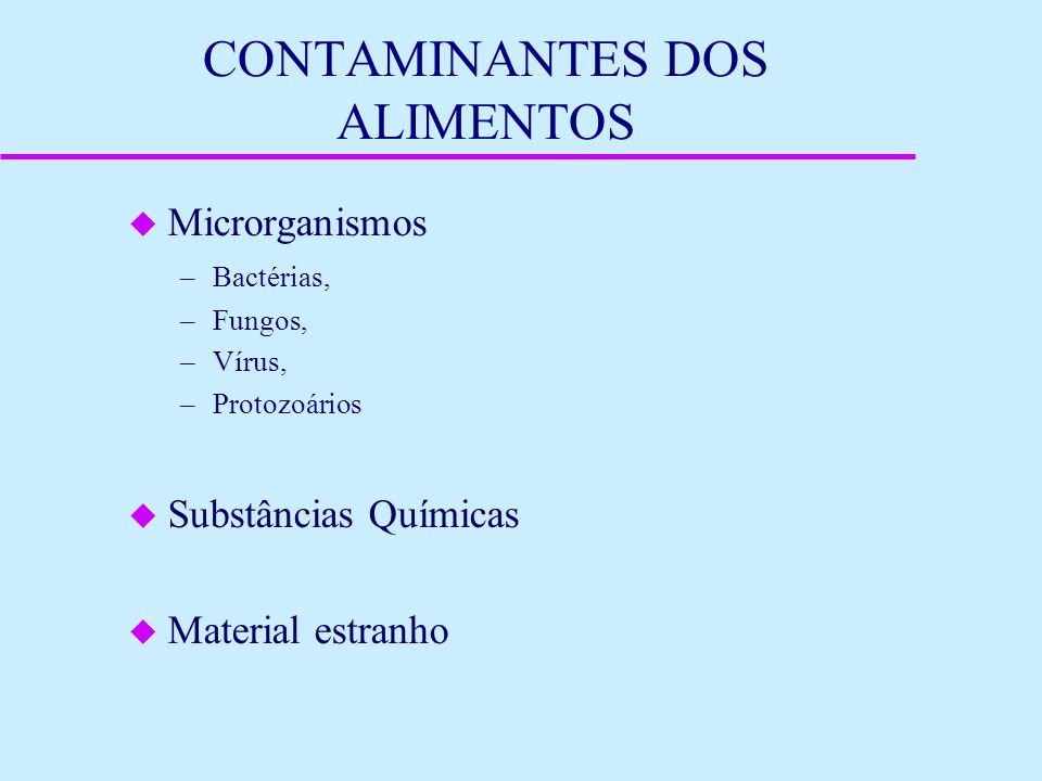 CONTAMINANTES DOS ALIMENTOS u Microrganismos –Bactérias, –Fungos, –Vírus, –Protozoários u Substâncias Químicas u Material estranho