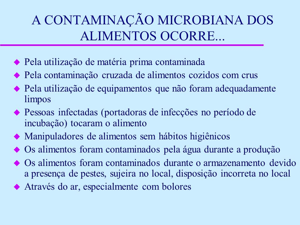 A CONTAMINAÇÃO MICROBIANA DOS ALIMENTOS OCORRE... u Pela utilização de matéria prima contaminada u Pela contaminação cruzada de alimentos cozidos com