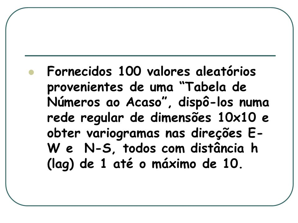 Fornecidos 100 valores aleatórios provenientes de uma Tabela de Números ao Acaso, dispô-los numa rede regular de dimensões 10x10 e obter variogramas n