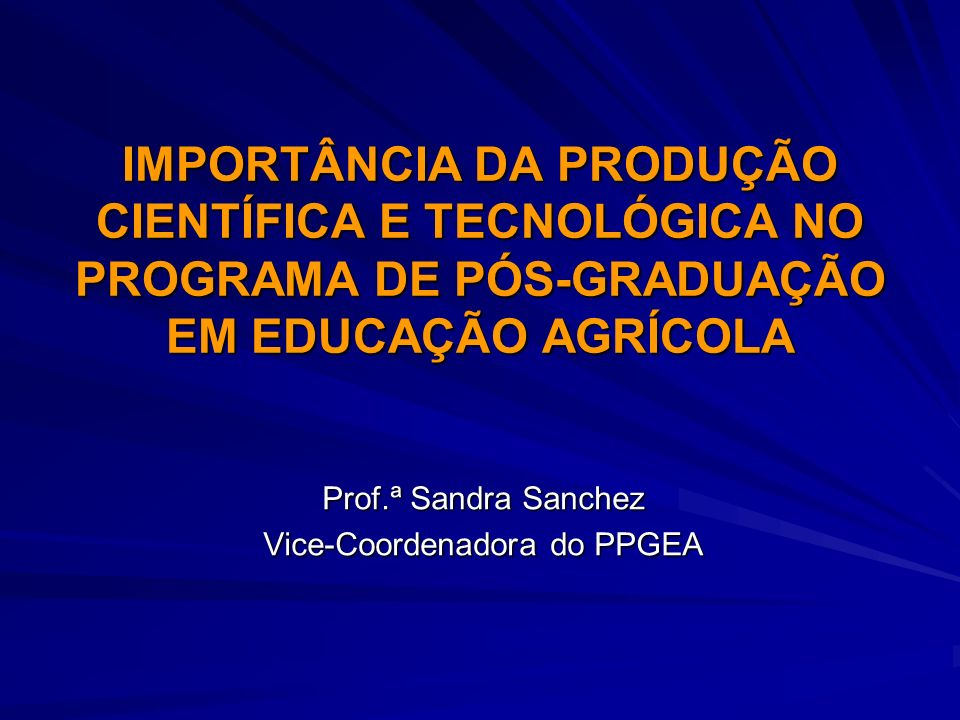IMPORTÂNCIA DA PRODUÇÃO CIENTÍFICA E TECNOLÓGICA NO PROGRAMA DE PÓS-GRADUAÇÃO EM EDUCAÇÃO AGRÍCOLA Prof.ª Sandra Sanchez Vice-Coordenadora do PPGEA