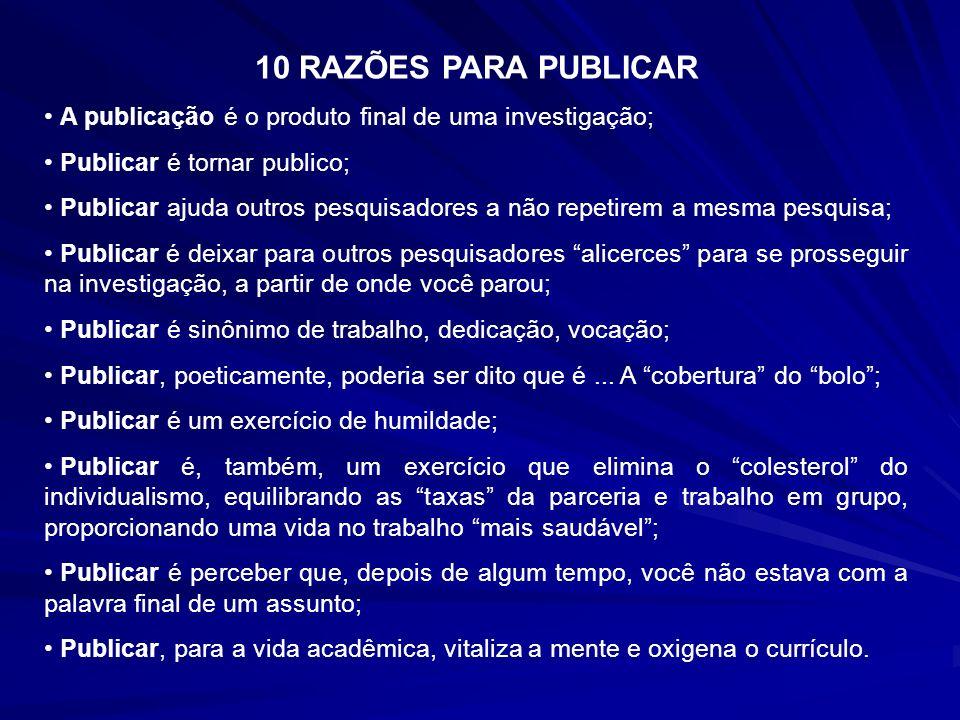 10 RAZÕES PARA PUBLICAR A publicação é o produto final de uma investigação; Publicar é tornar publico; Publicar ajuda outros pesquisadores a não repet